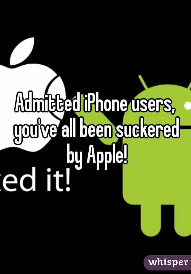Admitted iPhone users, you've all been suckered by Apple!