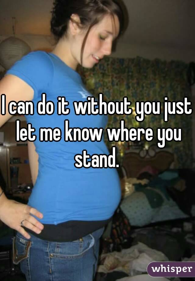 I can do it without you just let me know where you stand.