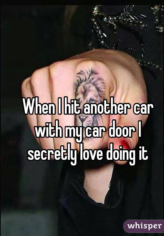 When I hit another car with my car door I secretly love doing it