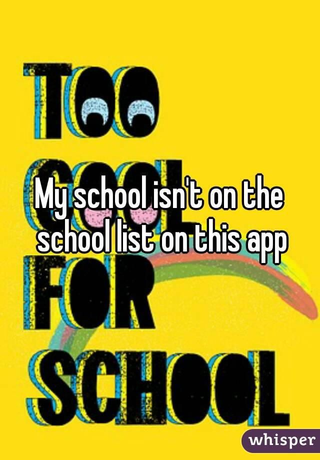 My school isn't on the school list on this app