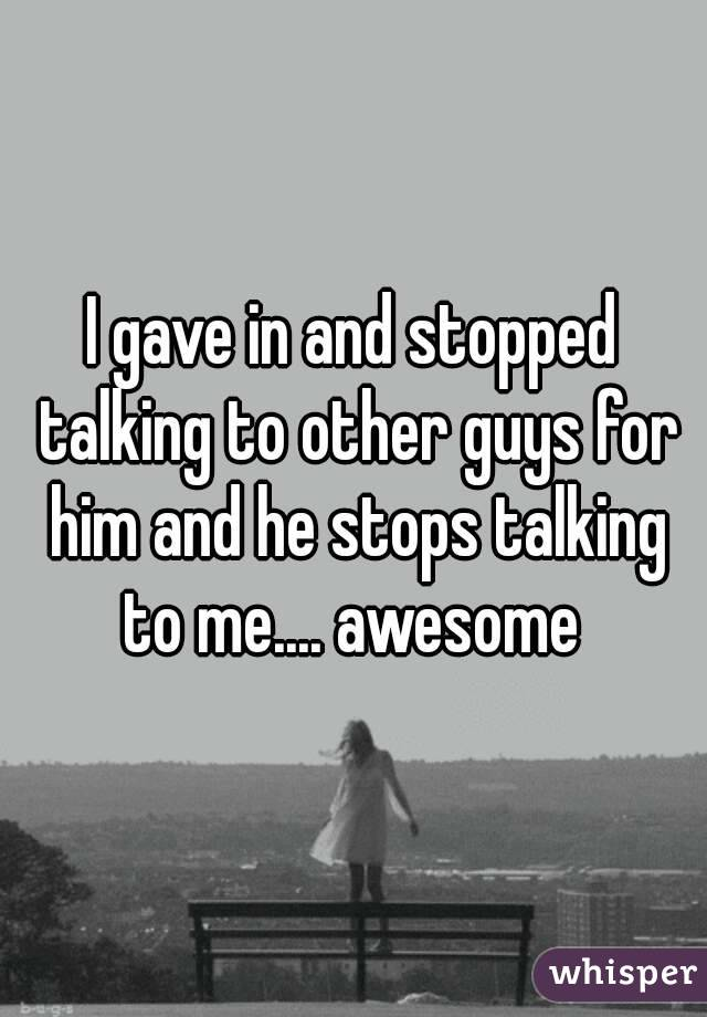 I gave in and stopped talking to other guys for him and he stops talking to me.... awesome