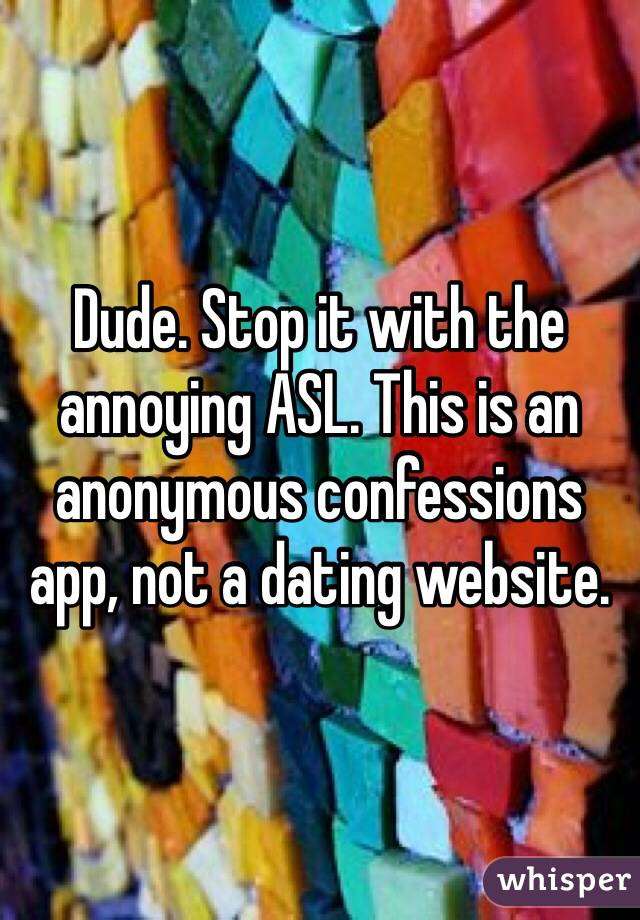 Dude. Stop it with the annoying ASL. This is an anonymous confessions app, not a dating website.