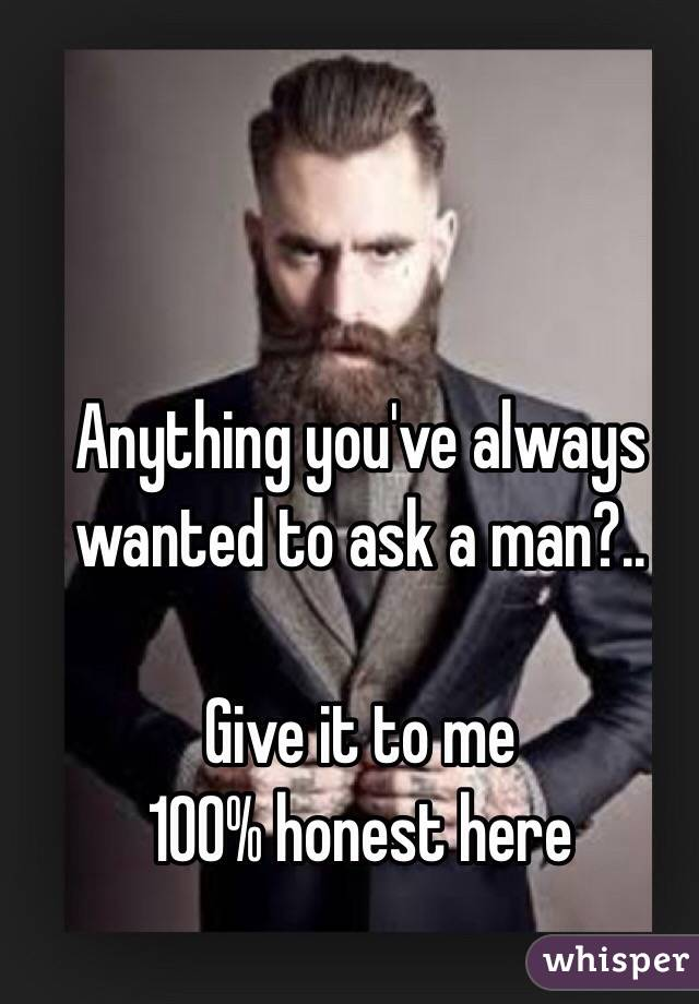 Anything you've always wanted to ask a man?..  Give it to me  100% honest here