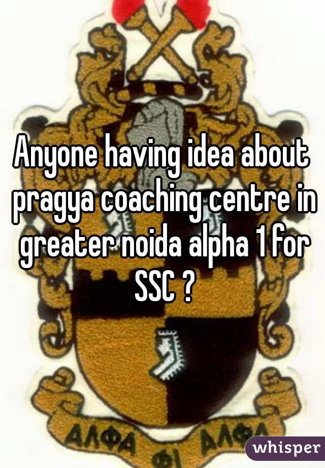Anyone having idea about pragya coaching centre in greater noida alpha 1 for SSC ?