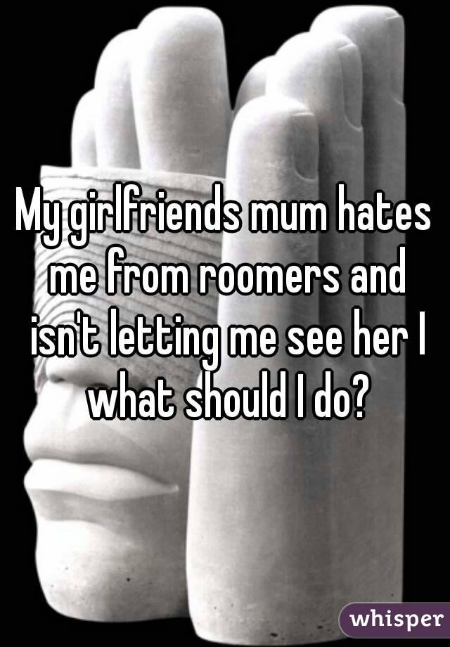 My girlfriends mum hates me from roomers and isn't letting me see her I what should I do?