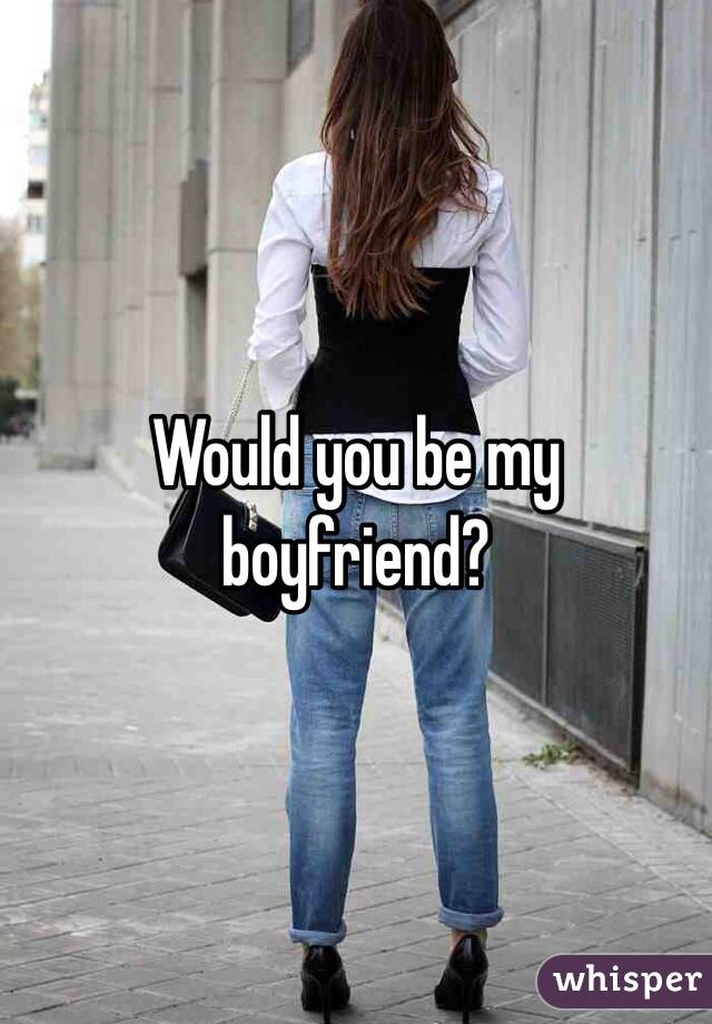 Would you be my boyfriend?