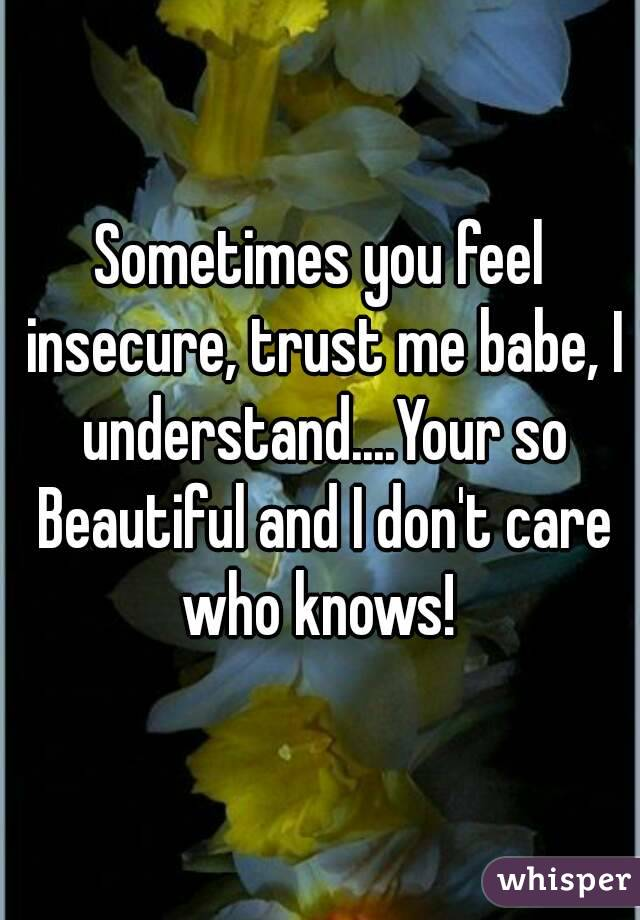 Sometimes you feel insecure, trust me babe, I understand....Your so Beautiful and I don't care who knows!
