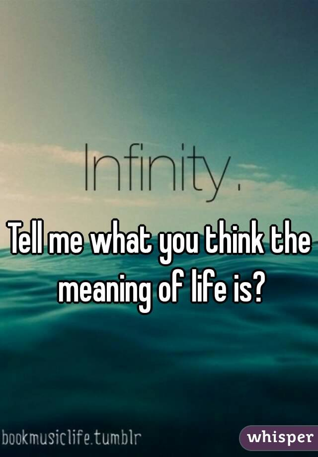 Tell me what you think the meaning of life is?