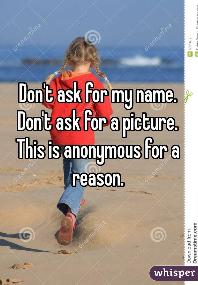 Don't ask for my name. Don't ask for a picture. This is anonymous for a reason.