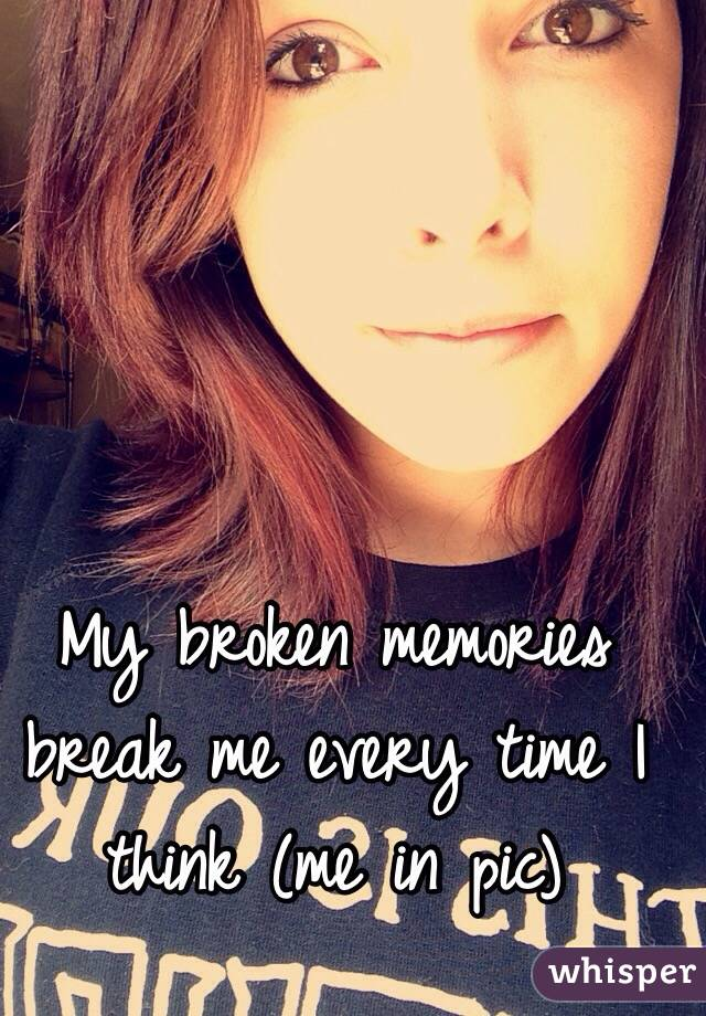 My broken memories break me every time I think (me in pic)