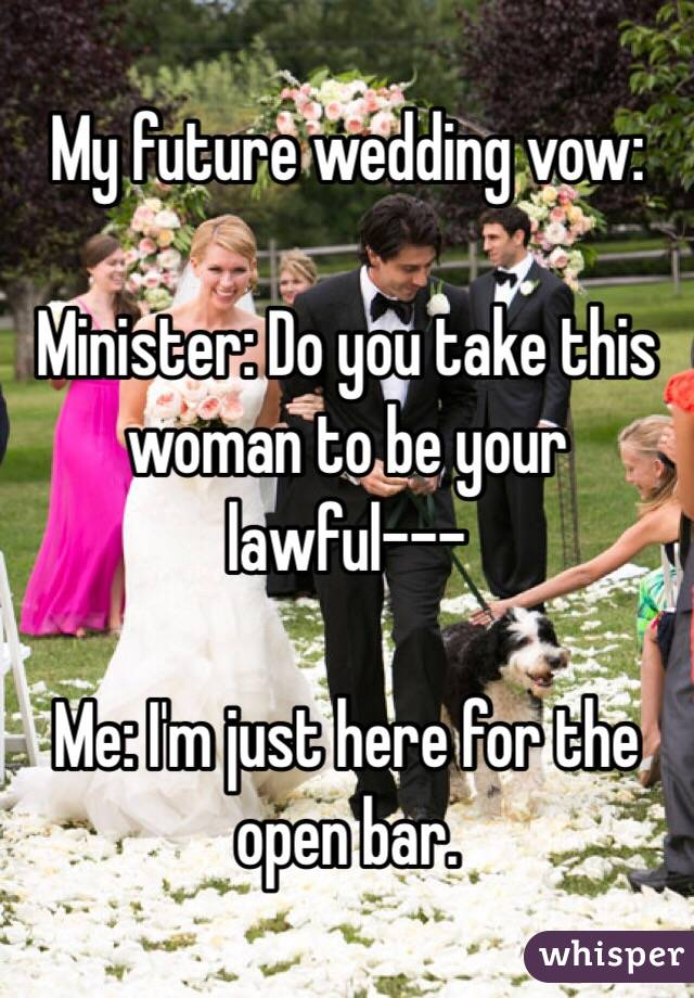 My future wedding vow:  Minister: Do you take this woman to be your lawful---  Me: I'm just here for the open bar.