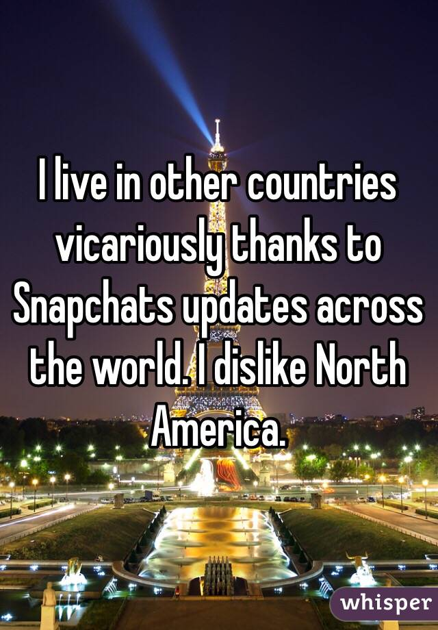I live in other countries vicariously thanks to Snapchats updates across the world. I dislike North America.
