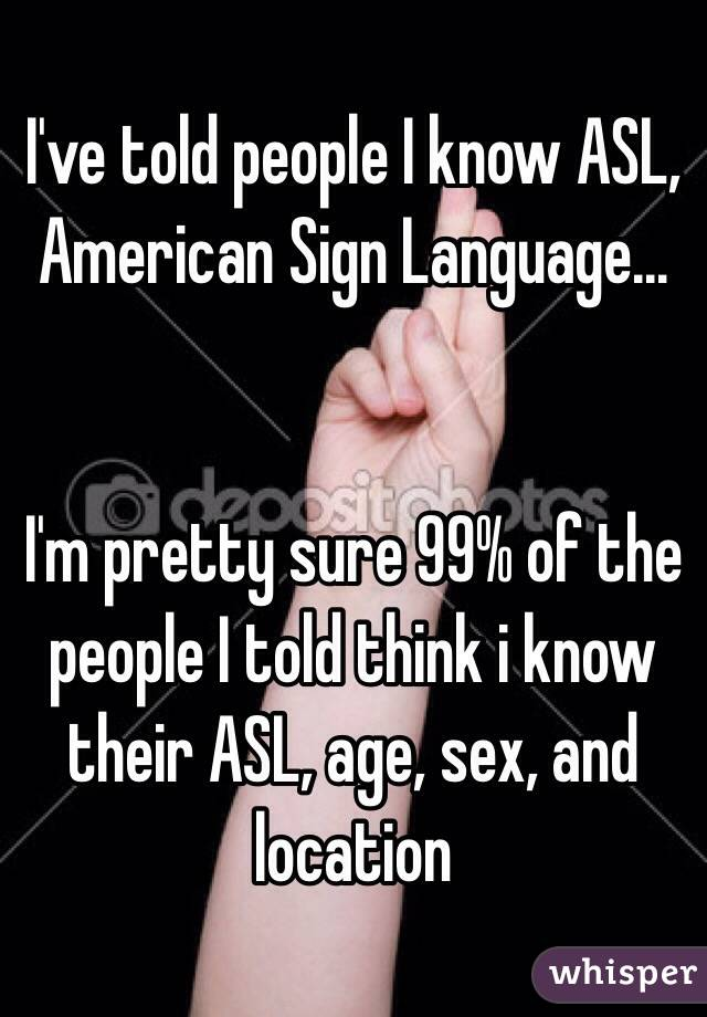 I've told people I know ASL, American Sign Language...   I'm pretty sure 99% of the people I told think i know their ASL, age, sex, and location