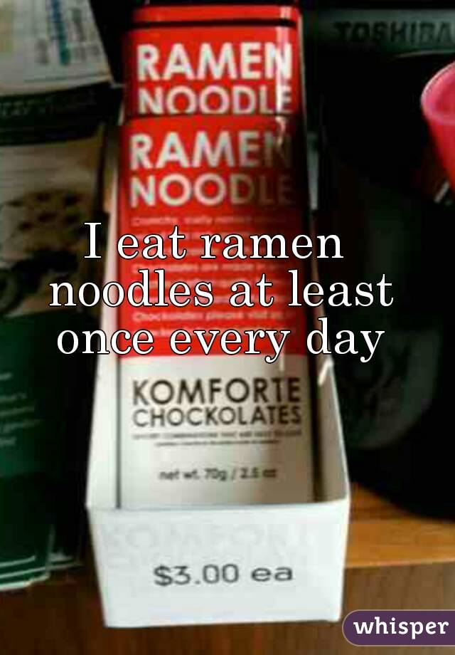 I eat ramen noodles at least once every day