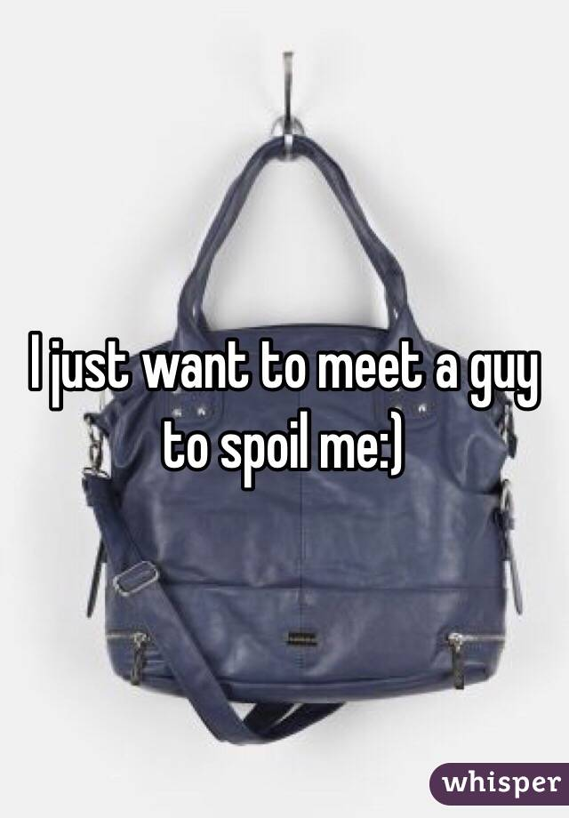 I just want to meet a guy to spoil me:)