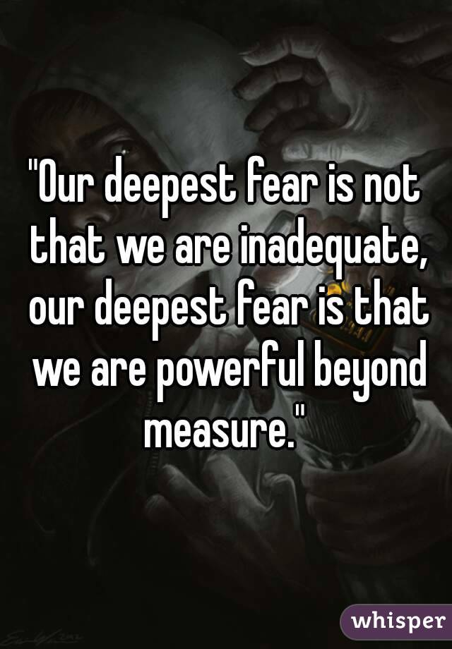 """Our deepest fear is not that we are inadequate, our deepest fear is that we are powerful beyond measure."""