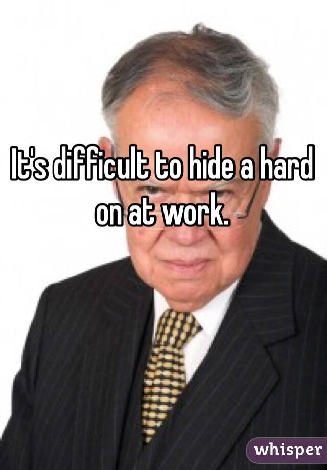It's difficult to hide a hard on at work.