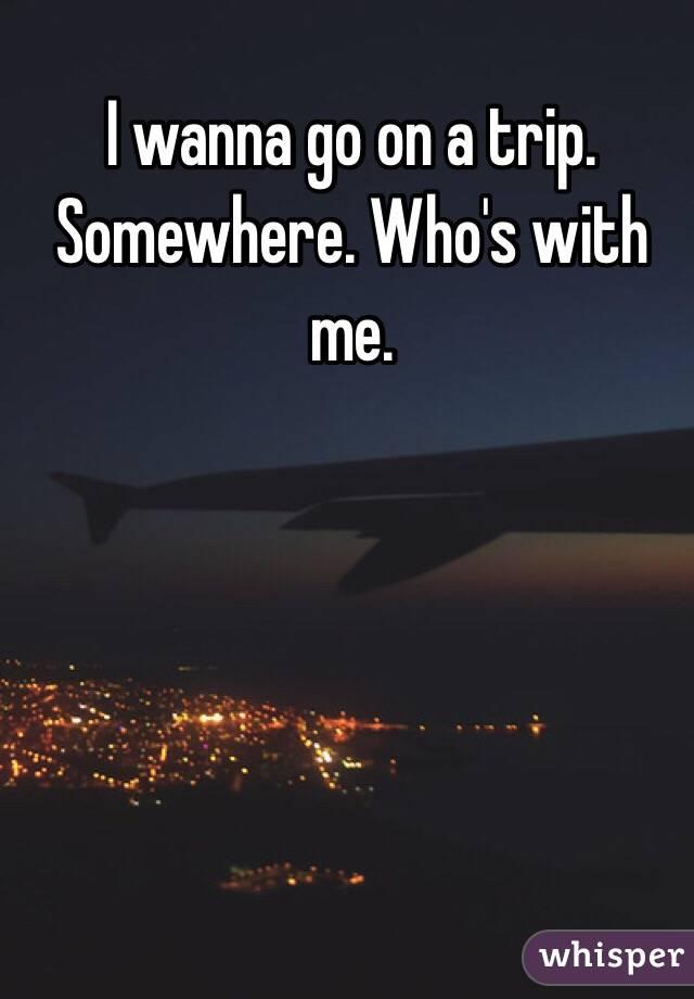 I wanna go on a trip. Somewhere. Who's with me.