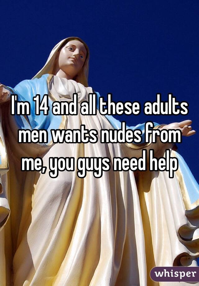 I'm 14 and all these adults men wants nudes from me, you guys need help