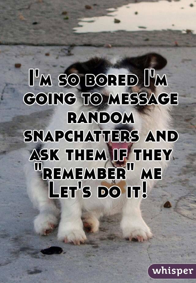 "I'm so bored I'm going to message random snapchatters and ask them if they ""remember"" me  Let's do it!"