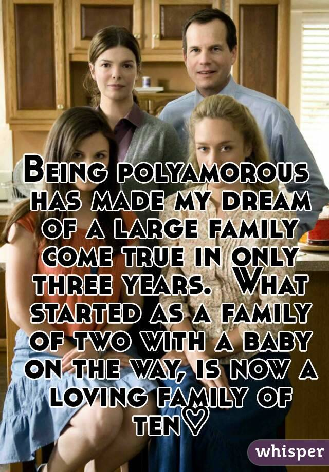 Being polyamorous has made my dream of a large family come true in only three years.  What started as a family of two with a baby on the way, is now a loving family of ten♡