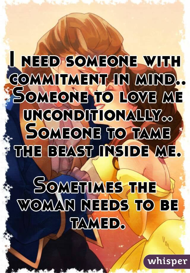 I need someone with commitment in mind.. Someone to love me unconditionally.. Someone to tame the beast inside me.  Sometimes the woman needs to be tamed.