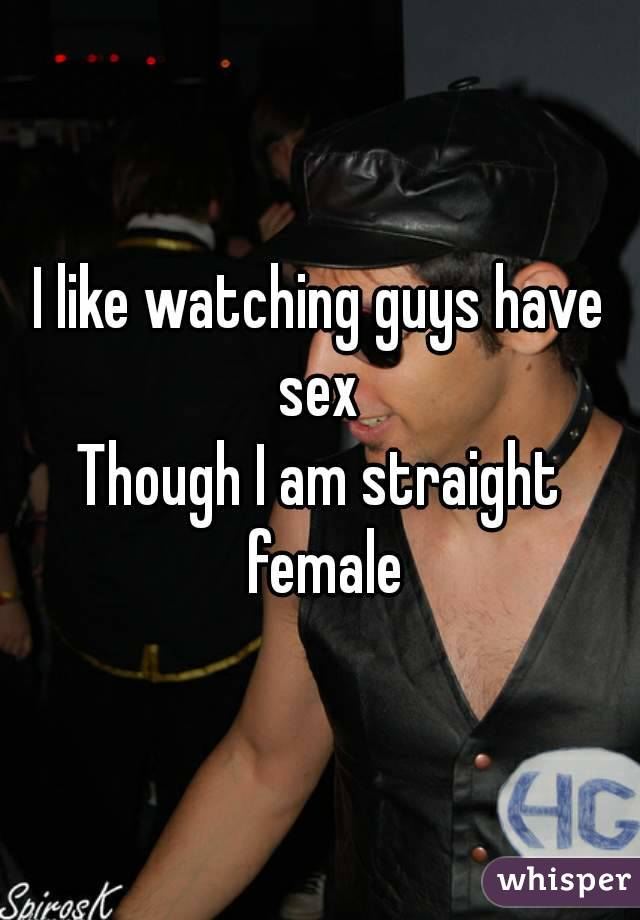 I like watching guys have sex  Though I am straight female