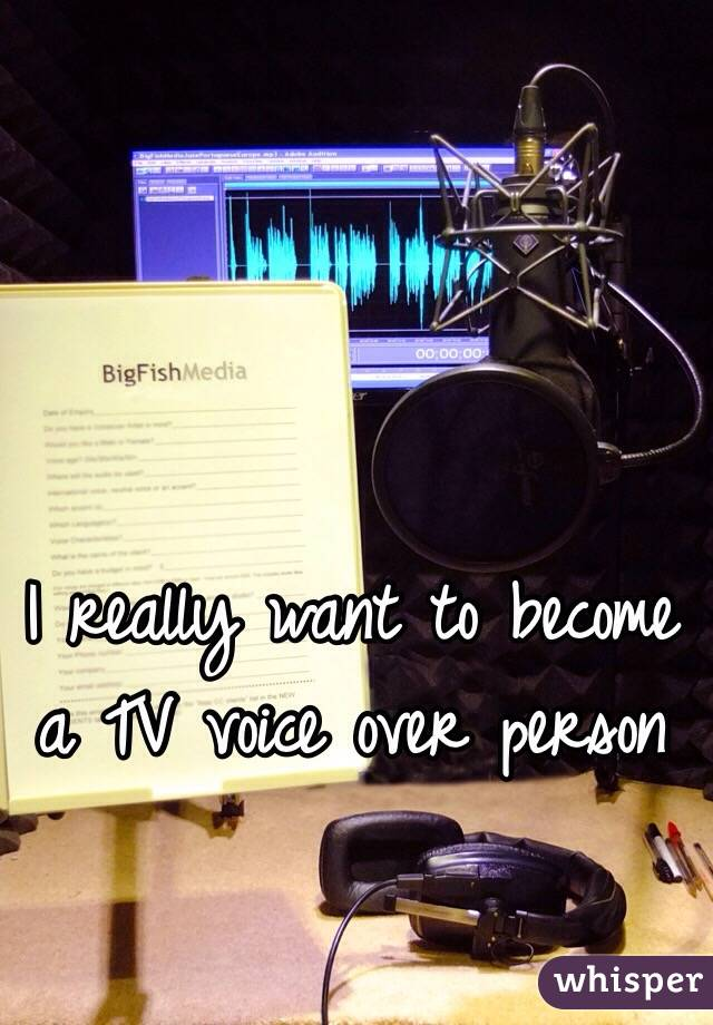 I really want to become a TV voice over person