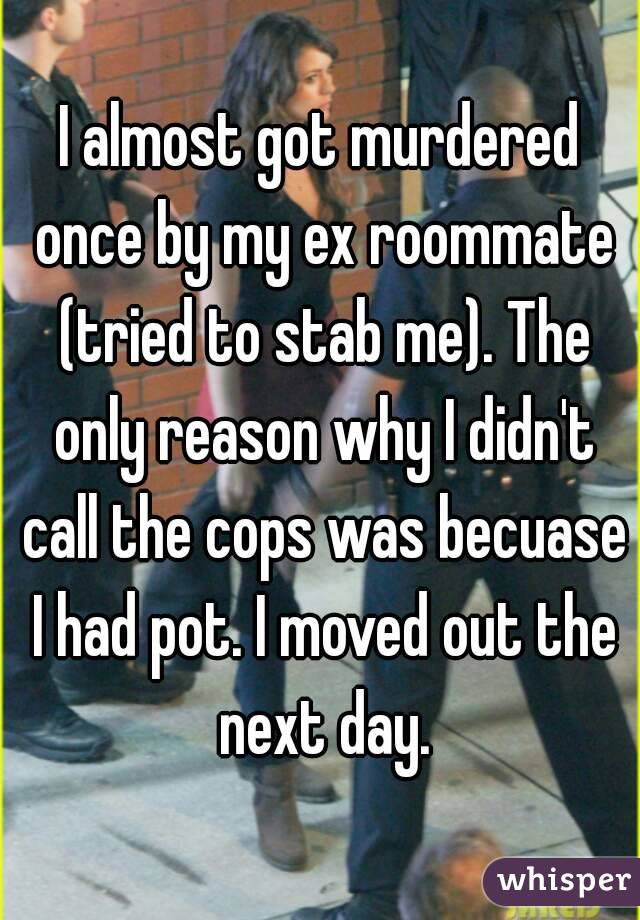 I almost got murdered once by my ex roommate (tried to stab me). The only reason why I didn't call the cops was becuase I had pot. I moved out the next day.