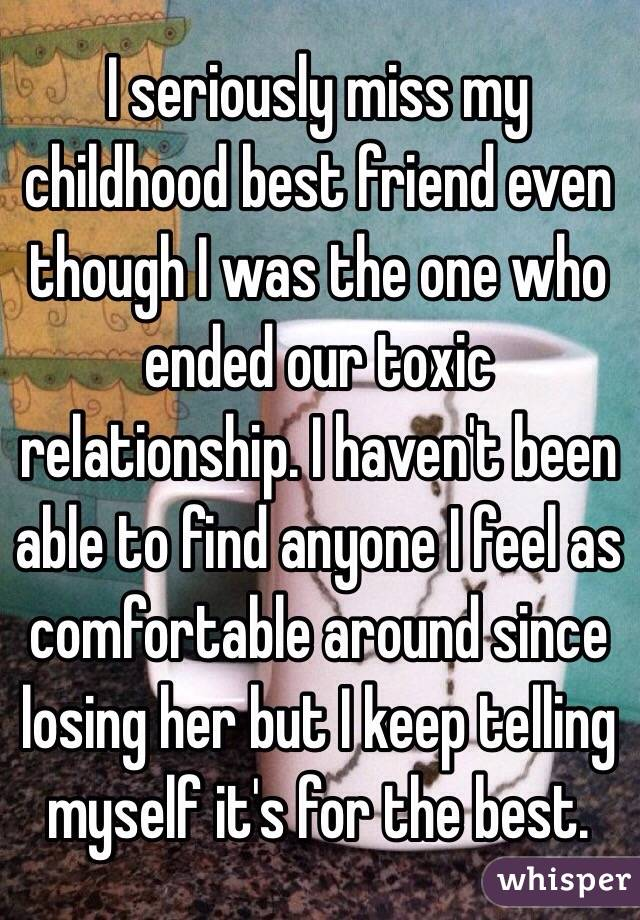 I seriously miss my childhood best friend even though I was the one who ended our toxic relationship. I haven't been able to find anyone I feel as comfortable around since losing her but I keep telling myself it's for the best.