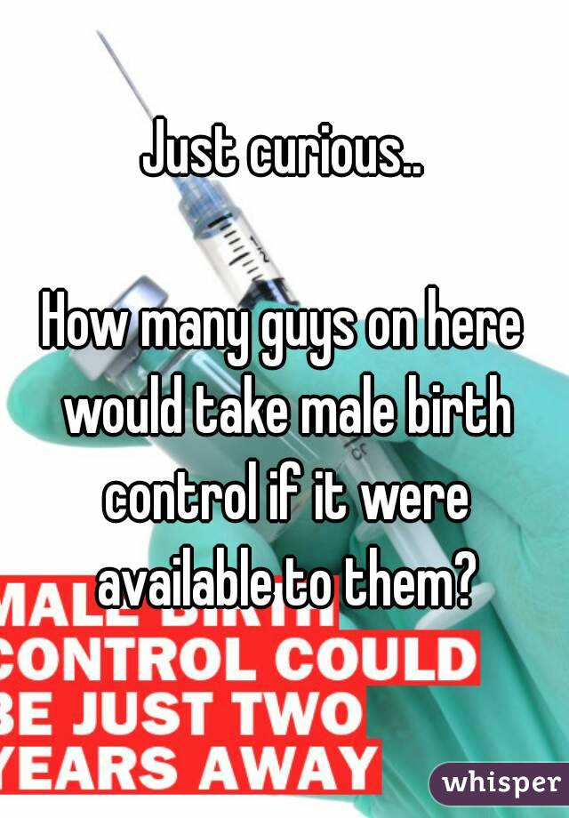 Just curious..  How many guys on here would take male birth control if it were available to them?