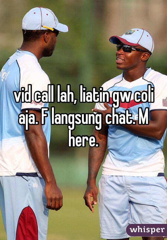 vid call lah, liatin gw coli aja. F langsung chat. M here.