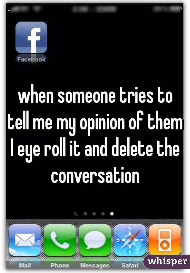 when someone tries to tell me my opinion of them I eye roll it and delete the conversation