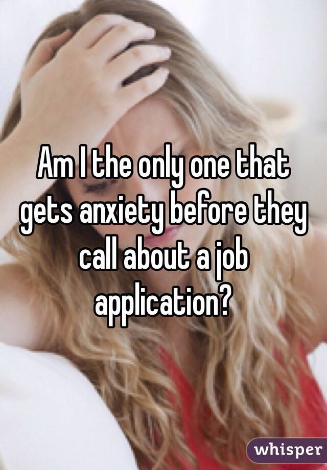 Am I the only one that gets anxiety before they call about a job application?