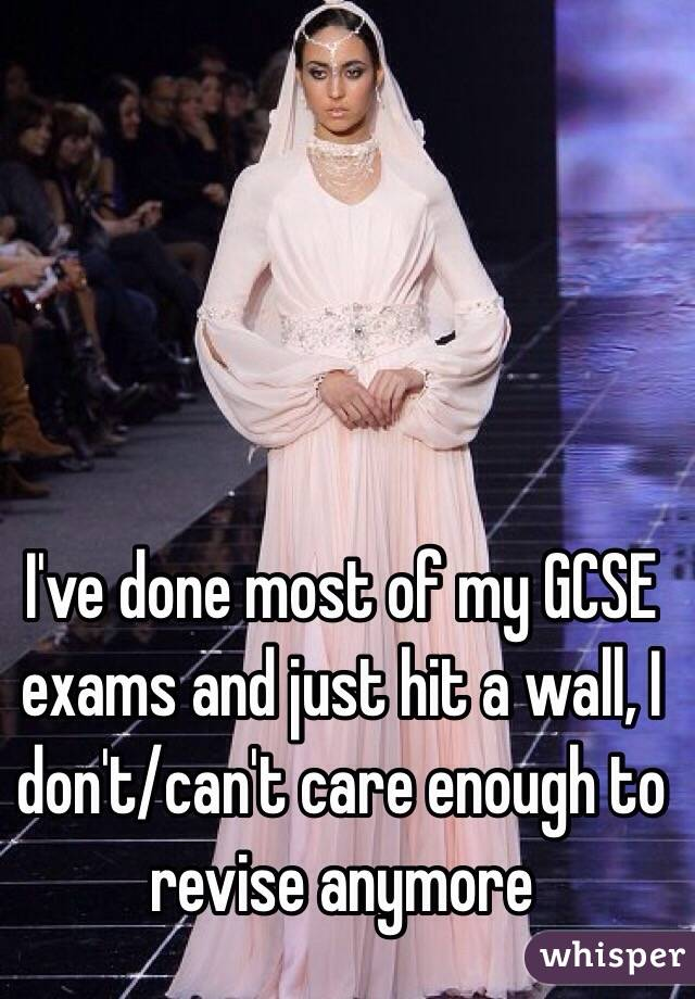 I've done most of my GCSE exams and just hit a wall, I don't/can't care enough to revise anymore