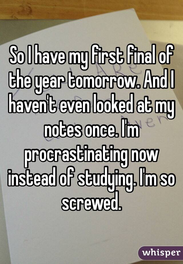 So I have my first final of the year tomorrow. And I haven't even looked at my notes once. I'm procrastinating now instead of studying. I'm so screwed.