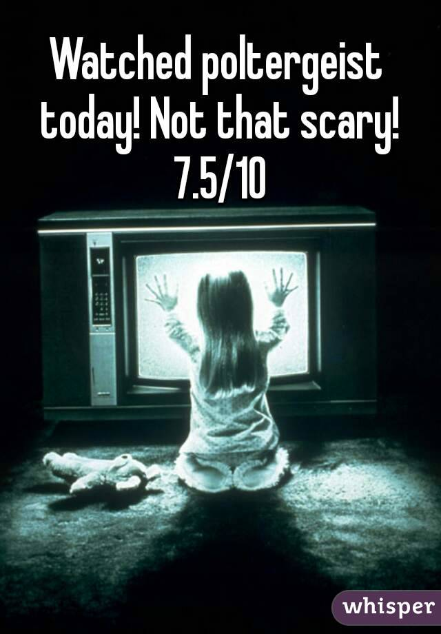 Watched poltergeist today! Not that scary! 7.5/10