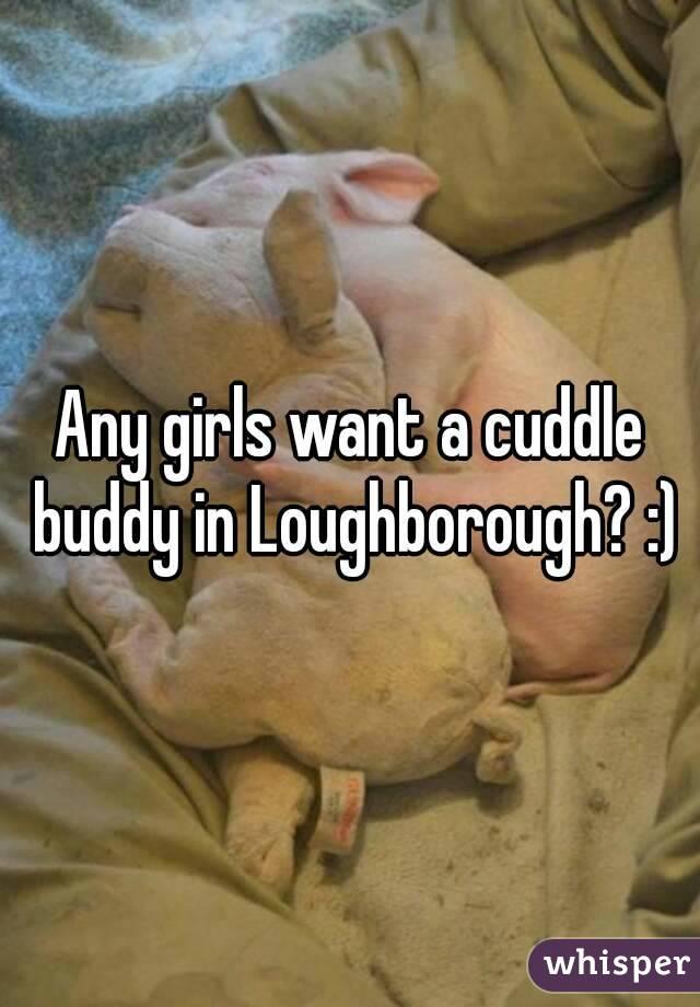 Any girls want a cuddle buddy in Loughborough? :)