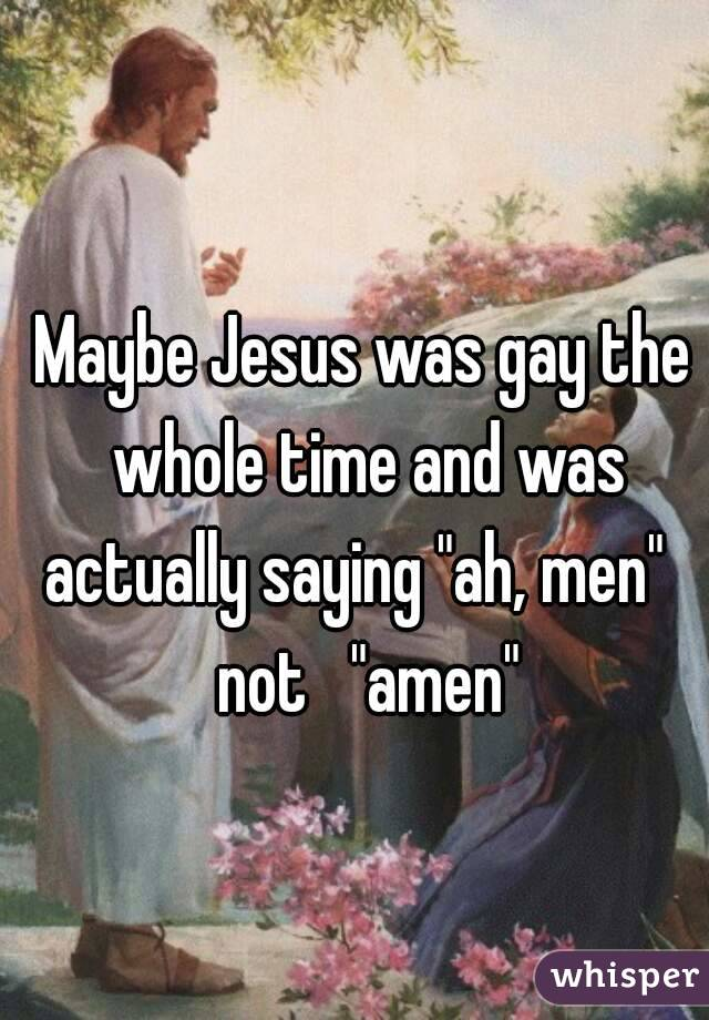 """Maybe Jesus was gay the whole time and was actually saying """"ah, men""""   not   """"amen"""""""