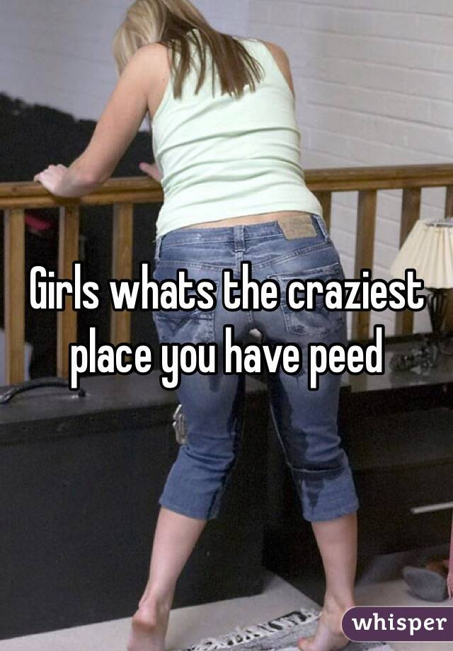 Girls whats the craziest place you have peed