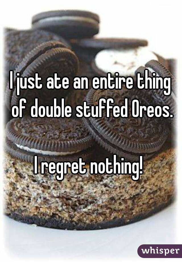 I just ate an entire thing of double stuffed Oreos.  I regret nothing!