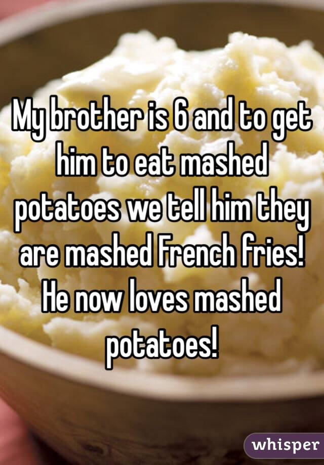 My brother is 6 and to get him to eat mashed potatoes we tell him they are mashed French fries! He now loves mashed potatoes!