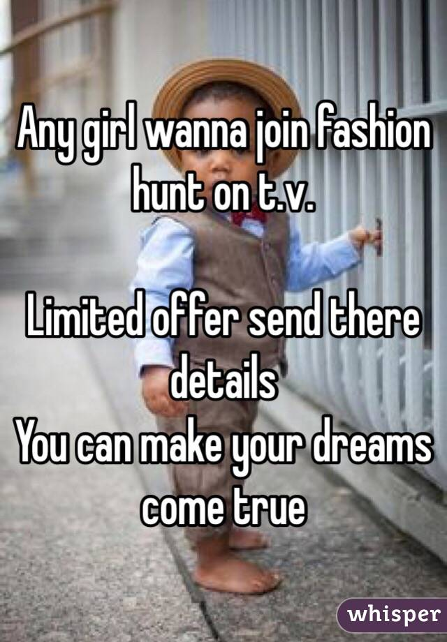 Any girl wanna join fashion hunt on t.v.   Limited offer send there details  You can make your dreams come true