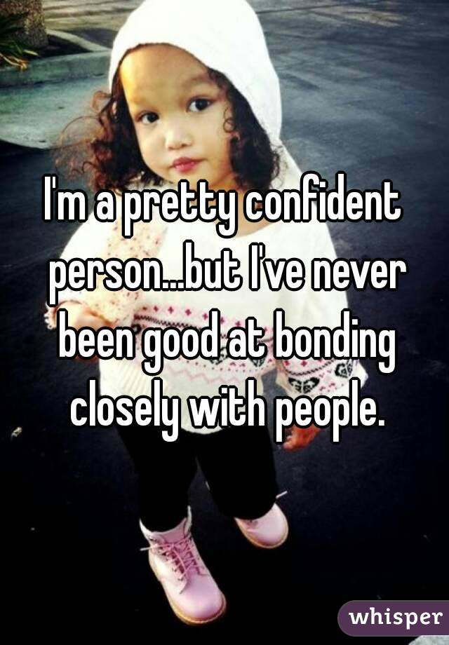 I'm a pretty confident person...but I've never been good at bonding closely with people.
