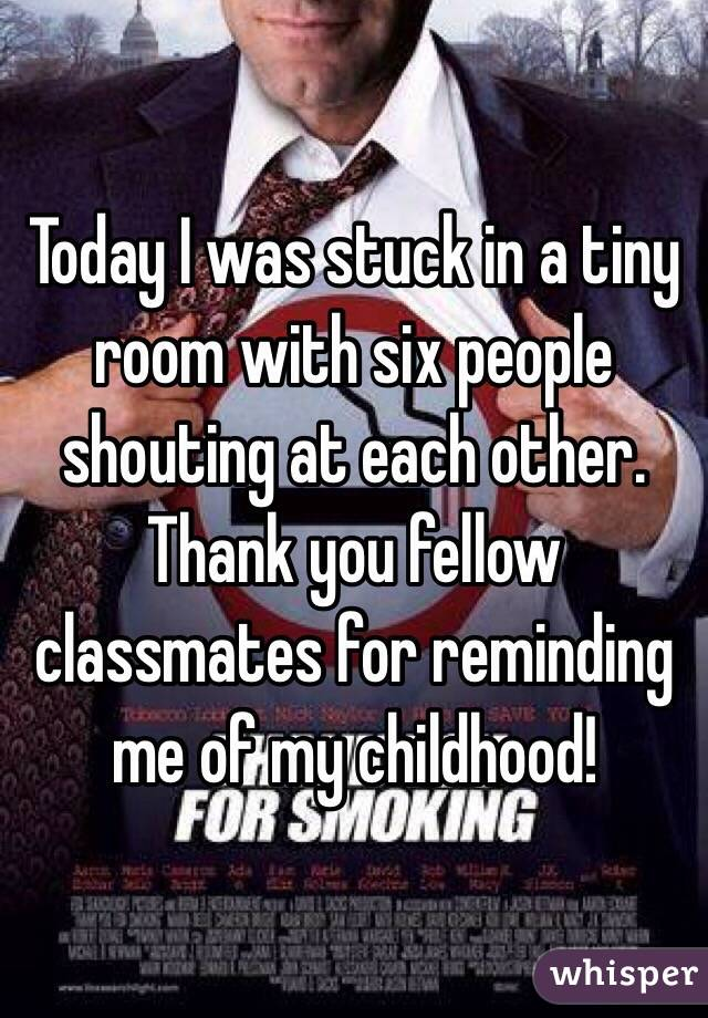 Today I was stuck in a tiny room with six people shouting at each other. Thank you fellow classmates for reminding me of my childhood!