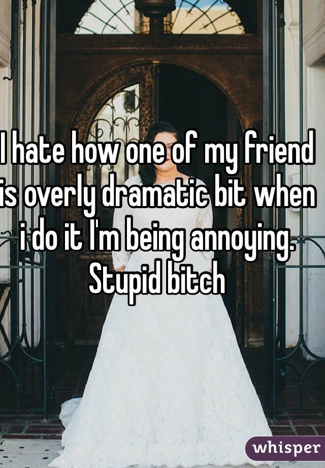 I hate how one of my friend is overly dramatic bit when i do it I'm being annoying. Stupid bitch