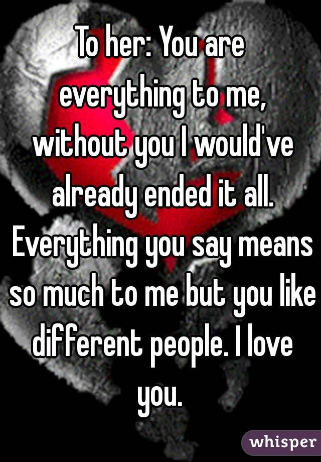 To her: You are everything to me, without you I would've already ended it all. Everything you say means so much to me but you like different people. I love you.