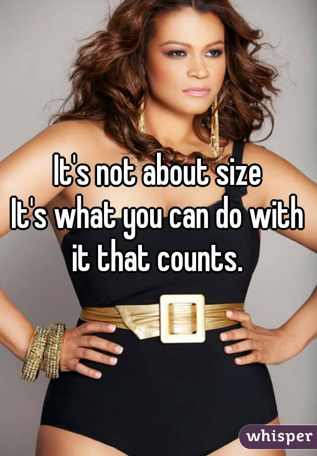 It's not about size It's what you can do with it that counts.