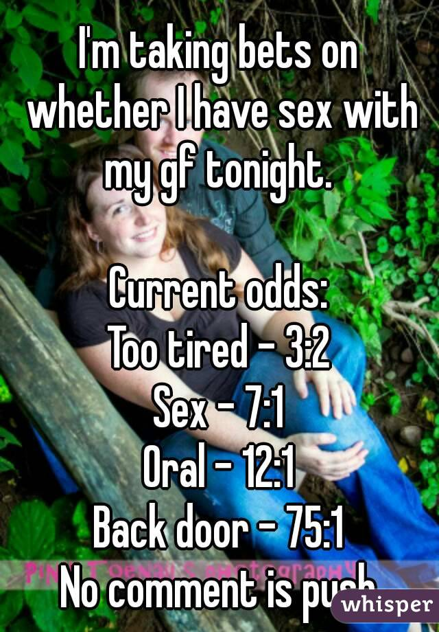 I'm taking bets on whether I have sex with my gf tonight.   Current odds: Too tired - 3:2 Sex - 7:1 Oral - 12:1 Back door - 75:1 No comment is push