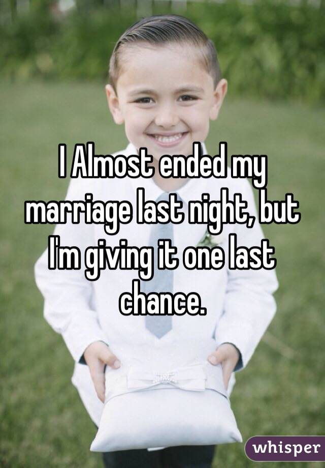 I Almost ended my marriage last night, but I'm giving it one last chance.